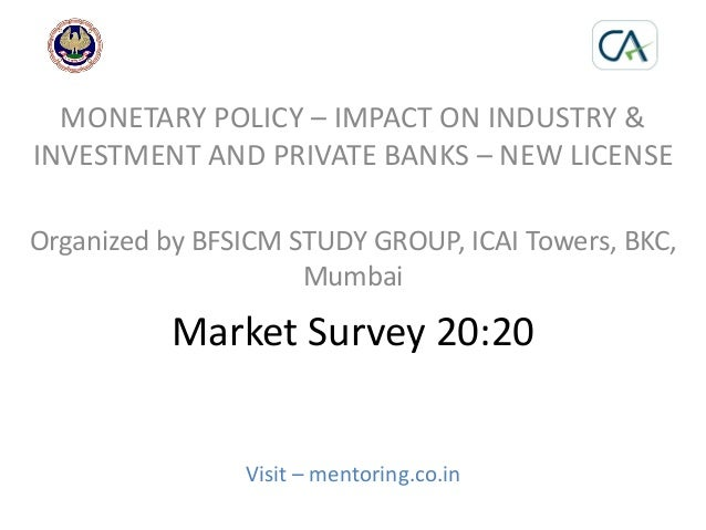 Market Survey 20:20 Visit – mentoring.co.in MONETARY POLICY – IMPACT ON INDUSTRY & INVESTMENT AND PRIVATE BANKS – NEW LICE...