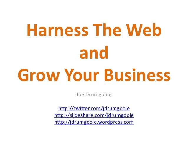 Harness The Web       andGrow Your Business            Joe Drumgoole      http://twitter.com/jdrumgoole    http://slidesha...