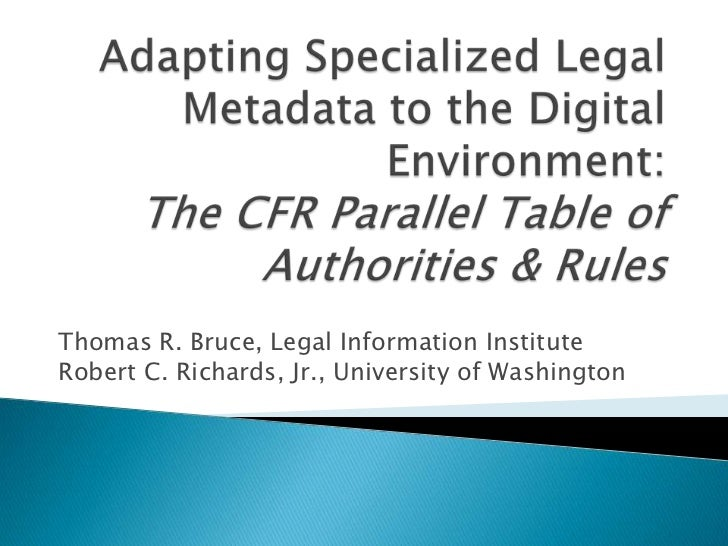 Bruce, T. R., and Richards, R. C. (2011). Adapting Specialized Legal Metadata to the Digital Environment: The Code of Federal Regulations Parallel Table of Authorities and Rules. Paper presented at ICAIL 2011: The 13th International Conference on Artifici