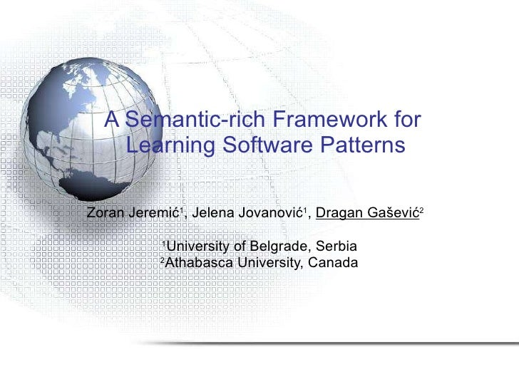A Semantic-rich Framework for  Learning Software Patterns Zoran Jeremi ć 1 , Jelena Jova nović 1 ,  Dragan Gašević 2   1 U...
