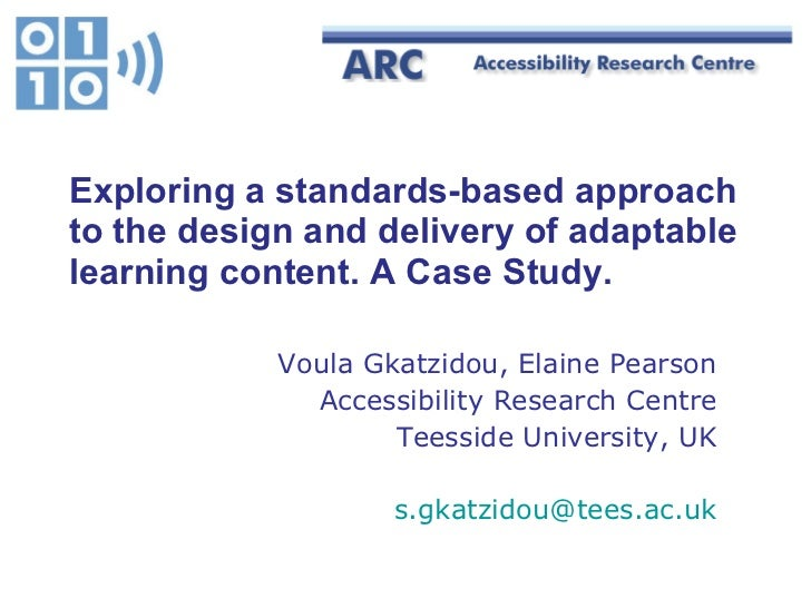 Exploring a standards-based approach to the  design and delivery of adaptable learning content. A Case Study. Voula Gkatzi...