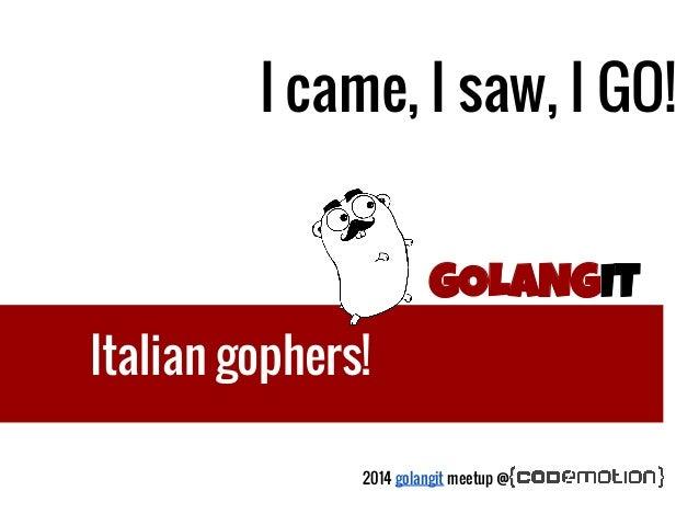 GOLANGIT Italian gophers! I came, I saw, I GO! 2014 golangit meetup @
