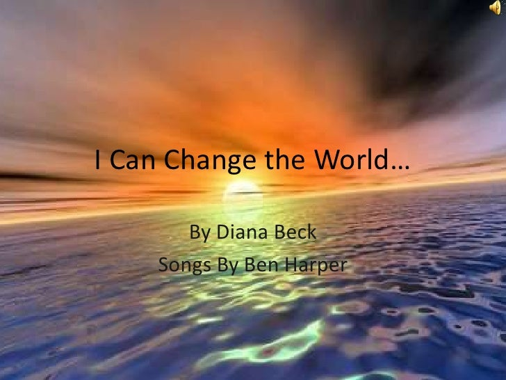 I Can Change the World…<br />By Diana Beck<br />Songs By Ben Harper<br />