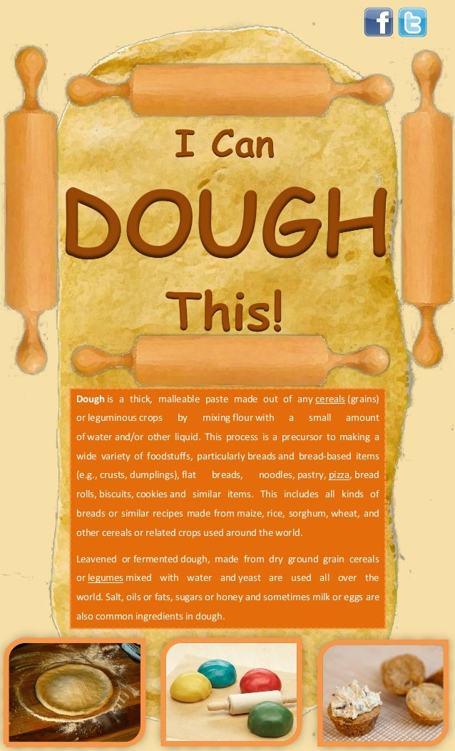 I CanDOUGHThis!Dough is a thick, malleable paste made out of any cereals (grains)or leguminous crops by mixing flour with ...