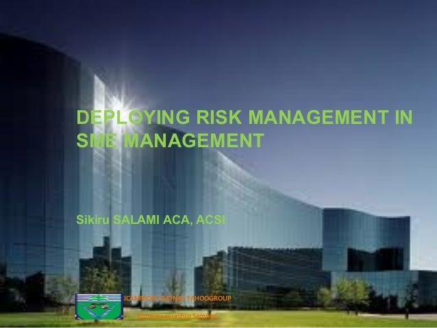DEPLOYING RISK MANAGEMENT IN SME MANAGEMENT Sikiru SALAMI ACA, ACSI ICANPROFESSIONAL YAHOOGROUP Entrepreneurship Seminar