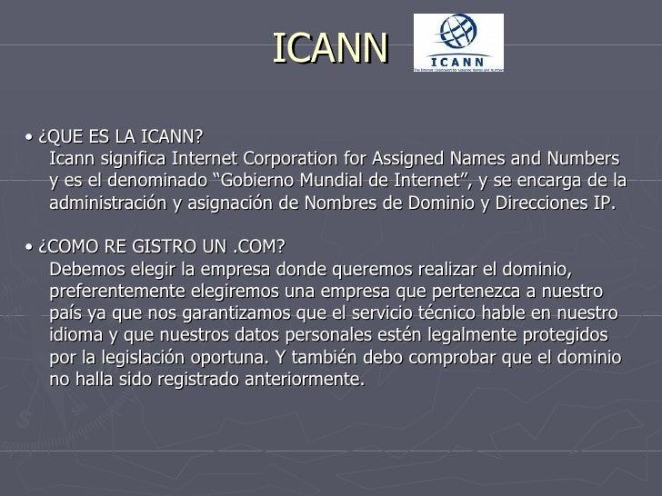 ICANN <ul><li>•  ¿QUE ES LA ICANN? </li></ul><ul><li>Icann significa Internet Corporation for Assigned Names and Numbers y...
