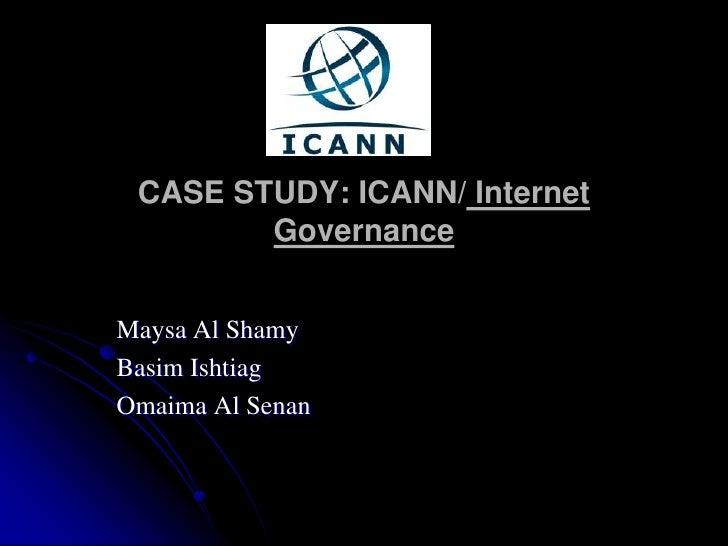 CASE STUDY: ICANN/ Internet Governance<br />Maysa Al Shamy<br />Basim Ishtiag<br />Omaima Al Senan<br />