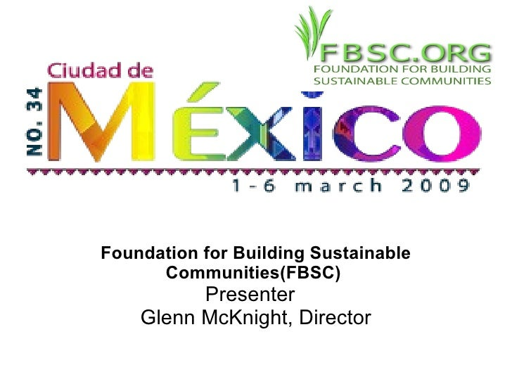 Foundation for Building Sustainable Communities(FBSC)  Presenter  Glenn McKnight, Director