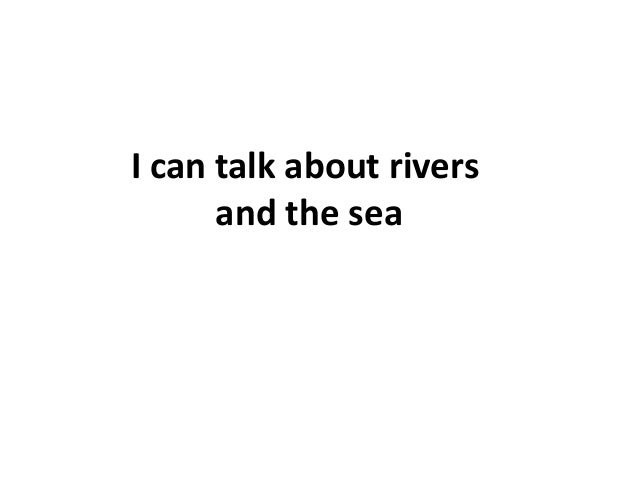 I can talk about rivers and the sea