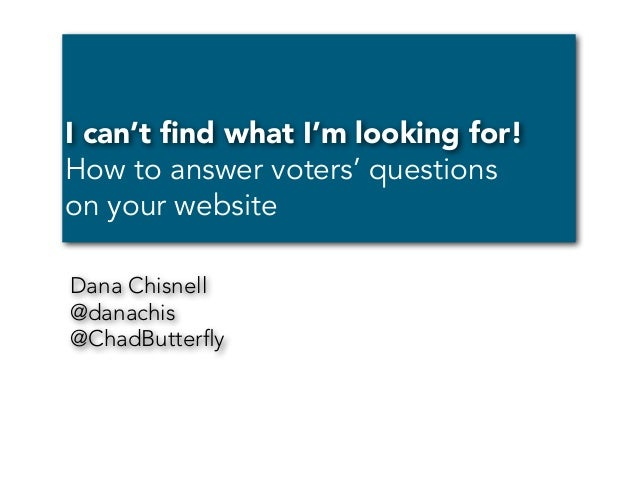I can't find what I'm looking for! How to answer voters' questions on your website Dana Chisnell @danachis @ChadButterfly