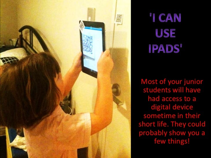 Most of your junior students will have   had access to a    digital device sometime in theirshort life. They couldprobably...