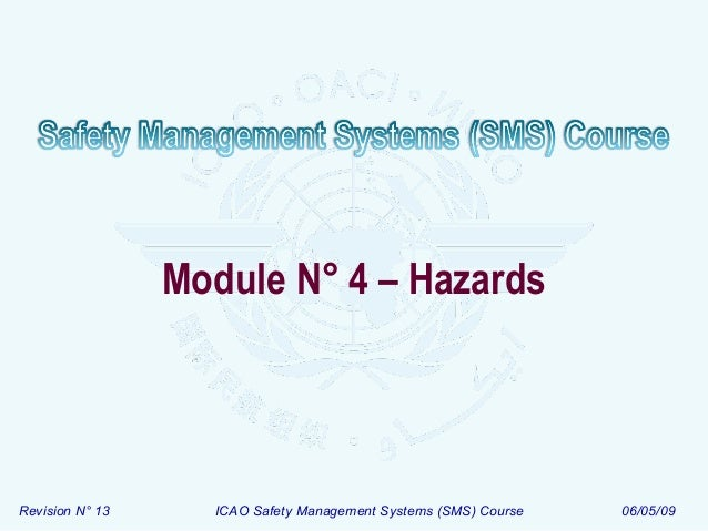 Module N° 4 – Hazards  Revision N° 13  ICAO Safety Management Systems (SMS) Course  06/05/09