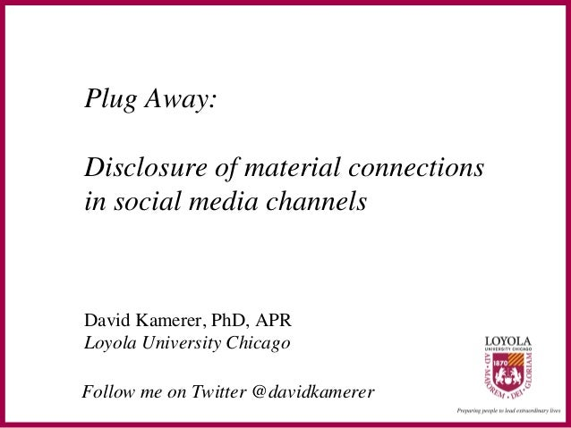 Plug Away: Disclosure of material connections in social media channels David Kamerer, PhD, APR Loyola University Chicago F...