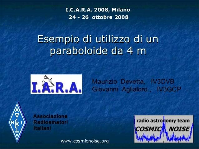 I.C.A.R.A. 2008, Milano            24 - 26 ottobre 2008 Esempio di utilizzo di un   paraboloide da 4 m                    ...