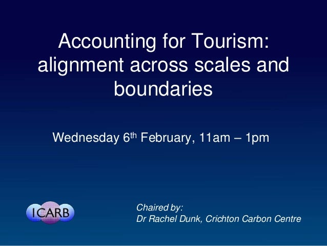 Accounting for Tourism:alignment across scales and        boundaries Wednesday 6th February, 11am – 1pm              Chair...