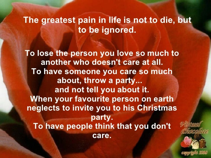 The greatest pain in life   is not to die, but to be ignored. To lose the person you love so   much to another who doesn't...