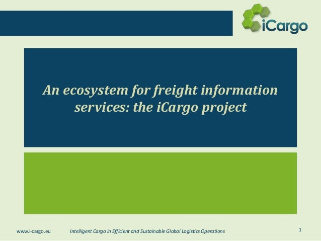An ecosystem for freight information services: the iCargo project  www.i-cargo.eu  Intelligent Cargo in Efficient and Sust...