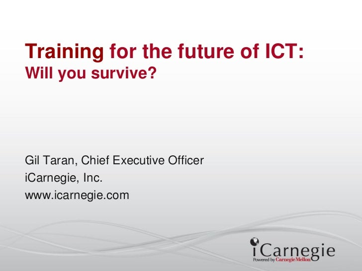 Training for the future of ICT:Will you survive?Gil Taran, Chief Executive OfficeriCarnegie, Inc.www.icarnegie.com