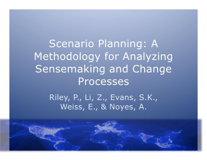 Scenario Planning: AMethodology for AnalyzingSensemaking and Change       Processes  Riley, P., Li, Z., Evans, S.K.,     W...