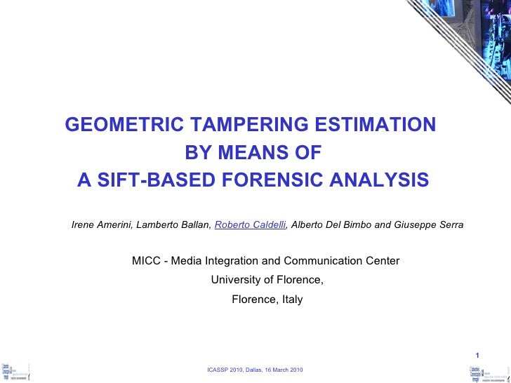 GEOMETRIC TAMPERING ESTIMATION  BY MEANS OF A SIFT-BASED FORENSIC ANALYSIS Irene Amerini, Lamberto Ballan,  Roberto Caldel...