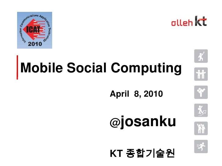 Mobile Social Computing<br />April  8, 2010<br />@josanku<br />KT 종합기술원<br />