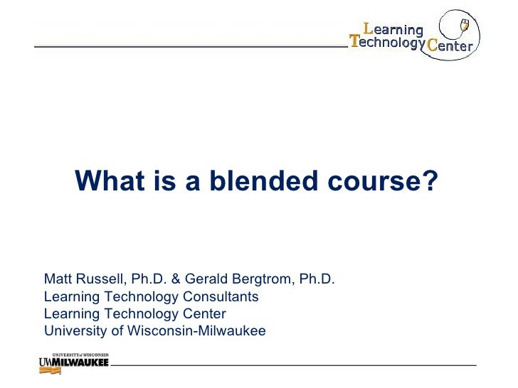 What is a blended course? Matt Russell, Ph.D. & Gerald Bergtrom, Ph.D. Learning Technology Consultants Learning Technology...