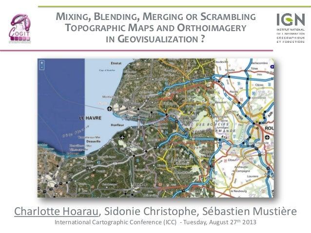 MIXING, BLENDING, MERGING OR SCRAMBLING TOPOGRAPHIC MAPS AND ORTHOIMAGERY IN GEOVISUALIZATION ? Charlotte Hoarau, Sidonie ...