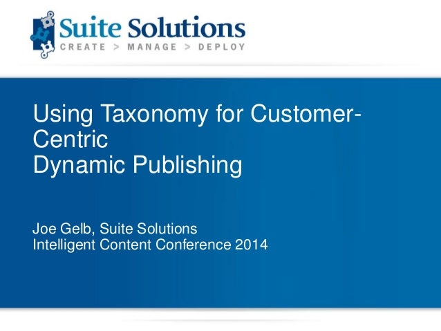 Using Taxonomy for CustomerCentric Dynamic Publishing Joe Gelb, Suite Solutions Intelligent Content Conference 2014