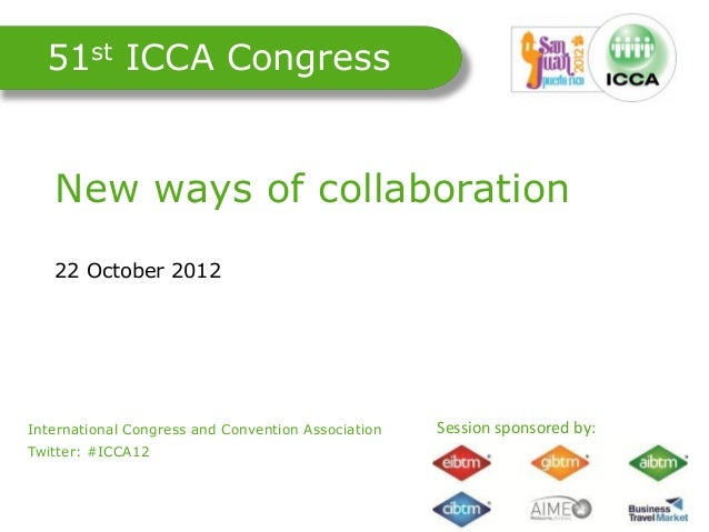 51st ICCA Congress    New ways of collaboration    22 October 2012International Congress and Convention Association.      ...