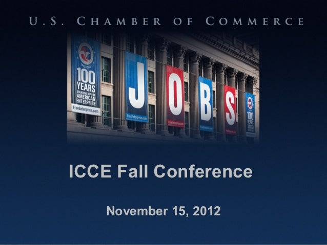 ICCE Fall Conference                           November 15, 2012U.S. CHAMBER OF COMMERCE                 100 Years Standin...