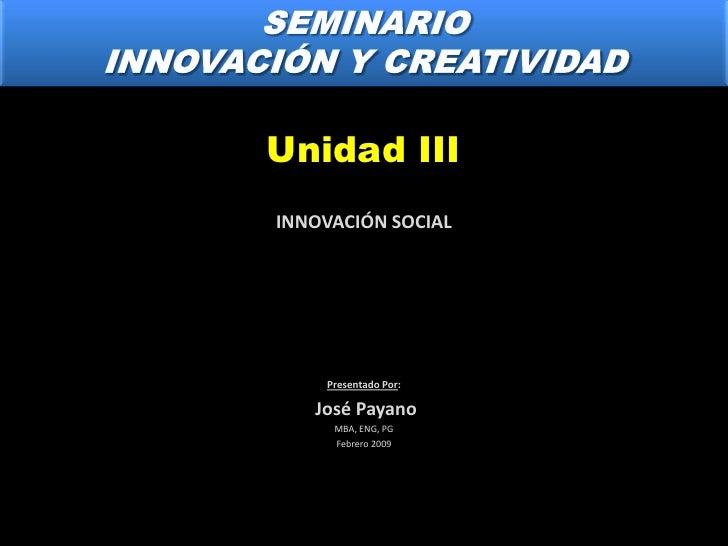 SEMINARIO<br />INNOVACIÓN Y CREATIVIDAD<br />Unidad III<br />INNOVACIÓN SOCIAL<br />Presentado Por:<br /> José Payano<br /...