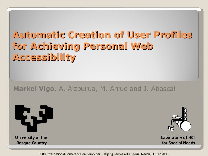 Automatic Creation of User Profiles for Achieving Personal Web Accessibility Markel Vigo , A. Aizpurua, M. Arrue and J. Ab...