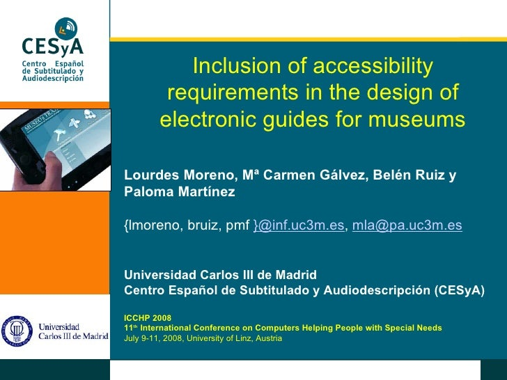 Inclusion of accessibility requirements in the design of electronic guides for museums Lourdes Moreno, Mª Carmen Gálvez, B...
