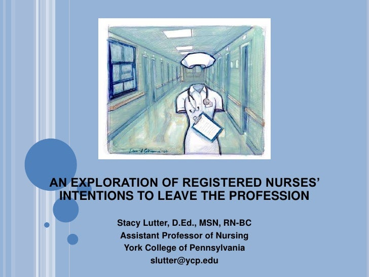 An exploration of registered nurses' intentions to leave the profession  <br />Stacy Lutter, D.Ed., MSN, RN-BC<br />Assist...