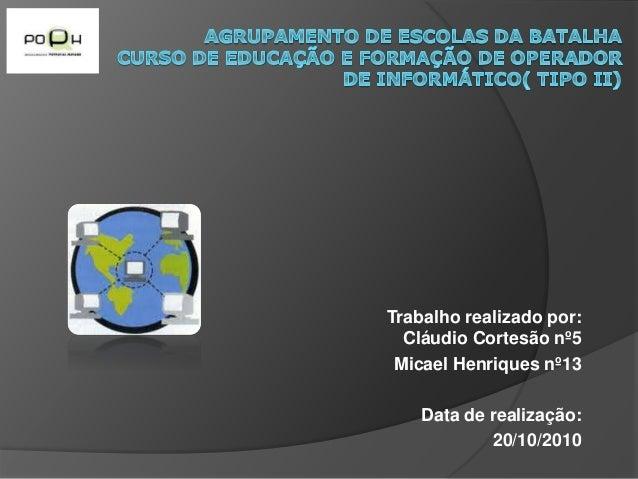 Trabalho realizado por: Cláudio Cortesão nº5 Micael Henriques nº13 Data de realização: 20/10/2010