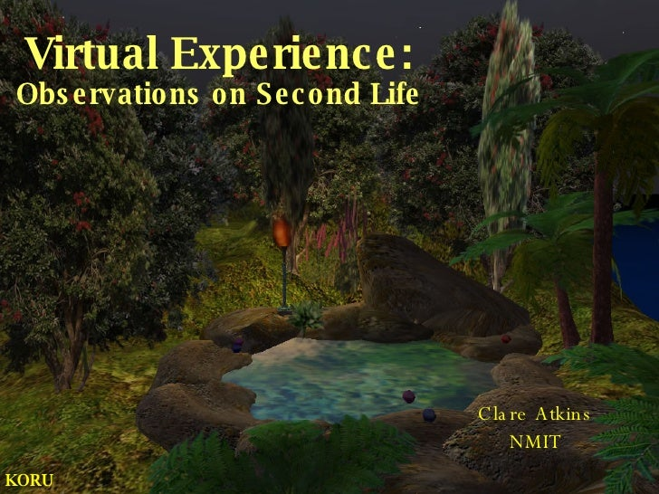 Virtual Experience: Observations on Second Life Clare Atkins NMIT KORU