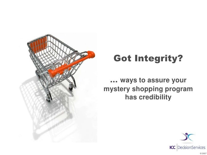 Got Integrity?   ... ways to assure your mystery shopping program       has credibility                                © 2...