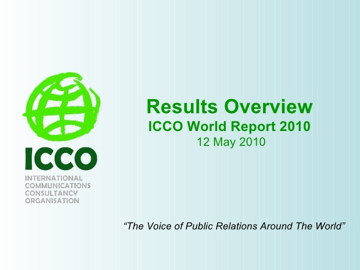 "Results Overview ICCO World Report 2010  12 May 2010 "" The Voice of Public Relations Around The World"""