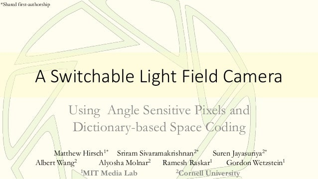 A Switchable Light Field Camera Using Angle Sensitive Pixels and Dictionary-based Space Coding Matthew Hirsch1* Sriram Siv...