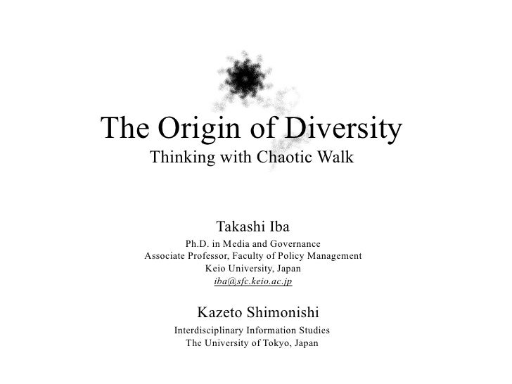 The Origin of Diversity    Thinking with Chaotic Walk                   Takashi Iba            Ph.D. in Media and Governan...