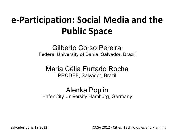 e-Participation: Social Media and the Public Space  Gilberto Corso Pereira, Maria Célia Furtado Rocha  - Federal University of Bahia Alenka Poplin - University of Hamburg