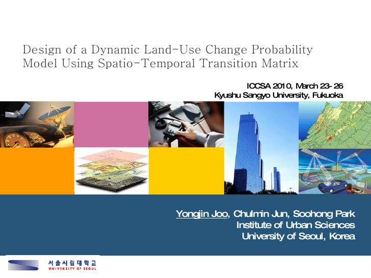 ICCSA 2010, March   23-26 Kyushu Sangyo University,   Fukuoka Design of a Dynamic Land-Use Change Probability Model Using ...