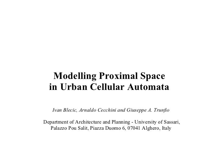 Modelling Proximal Space in Urban Cellular Automata Ivan Blecic, Arnaldo Cecchini and Giuseppe A. Trunfio Department of Ar...
