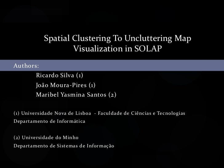 Spatial Clustering To Uncluttering Map <br />Visualization in SOLAP<br />Authors:<br />Ricardo Silva (1)<br />João Moura...