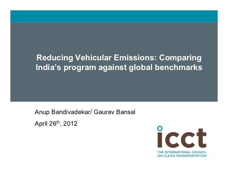 Reducing Vehicular Emissions: Comparing      India's program against global benchmarks   Anup Bandivadekar/ Gaurav Bansal...