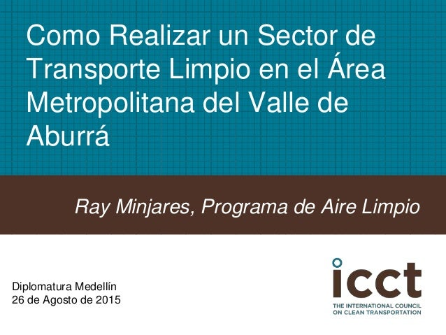 Como Realizar un Sector de Transporte Limpio en el Área Metropolitana del Valle de Aburrá Ray Minjares, Programa de Aire L...