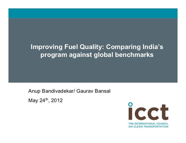Improving Fuel Quality: Comparing India's        program against global benchmarks   Anup Bandivadekar/ Gaurav Bansal   ...