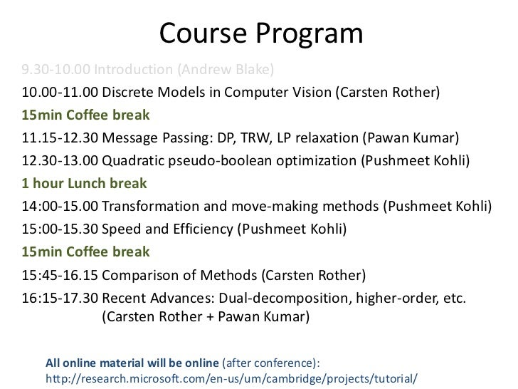 Course Program9.30-10.00 Introduction (Andrew Blake)10.00-11.00 Discrete Models in Computer Vision (Carsten Rother)15min C...