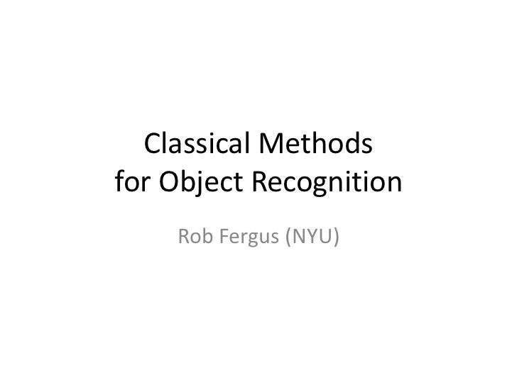 Classical Methods for Object Recognition <br />Rob Fergus (NYU)<br />