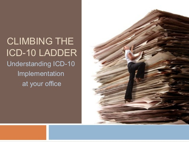 CLIMBING THE ICD-10 LADDER Understanding ICD-10 Implementation at your office